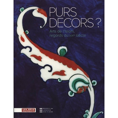 PURS DECORS. ARTS DE L'ISLAM, REGARDS DU XIXE SIECLE